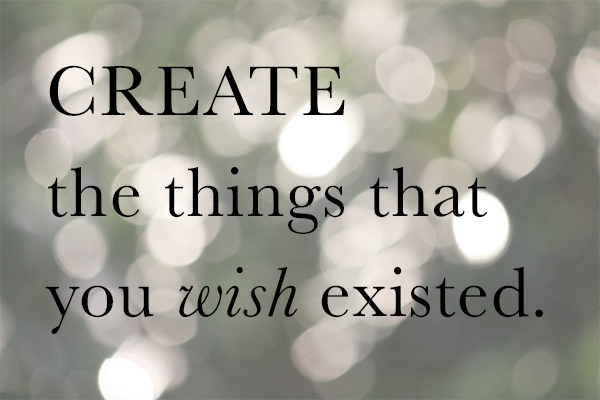 Create the things that you wish existed.