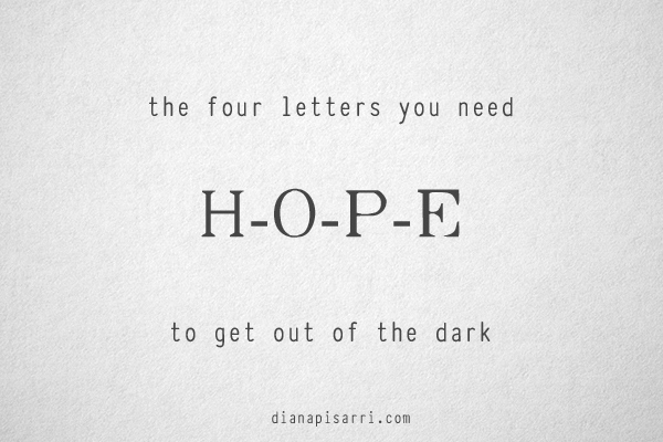 the four letters you need  H-O-P-E.  to get out of the dark