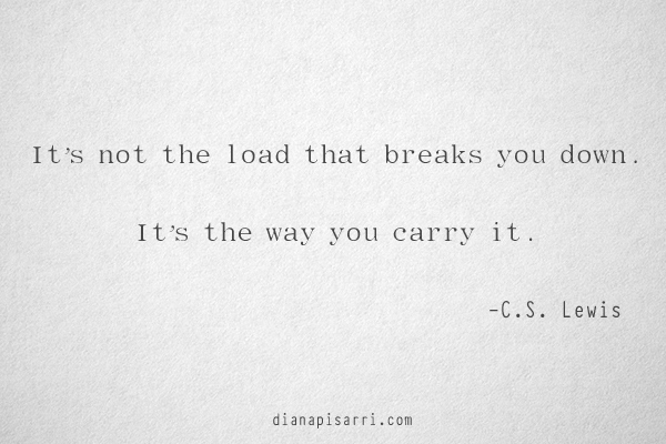 It's not the load that breaks you down. It's the way you carry it.  ~C.S. Lewis