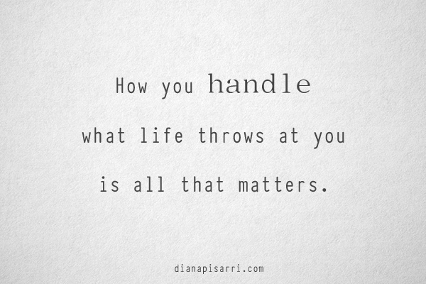 How you handle what life throws at you is all that matters.