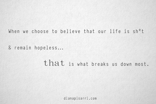 When we choose to believe that our life is sh*t  and remain hopeless…  that is what breaks us down most.