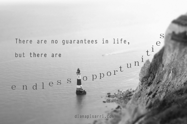 There are no guarantees in life, but there are endless opportunities.