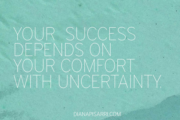 Your level of success depends on your comfort with uncertainty.