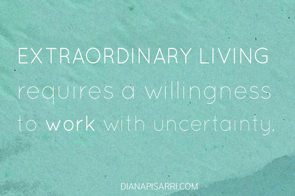 Extraordinary living requires a willingness to work with uncertainty.