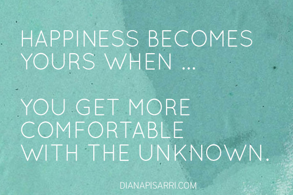Happiness becomes yours when ...  you get more comfortable with the unknown.