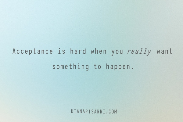Acceptance is hard when you really want something to happen.