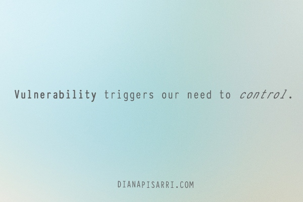 Vulnerability triggers our need to control.
