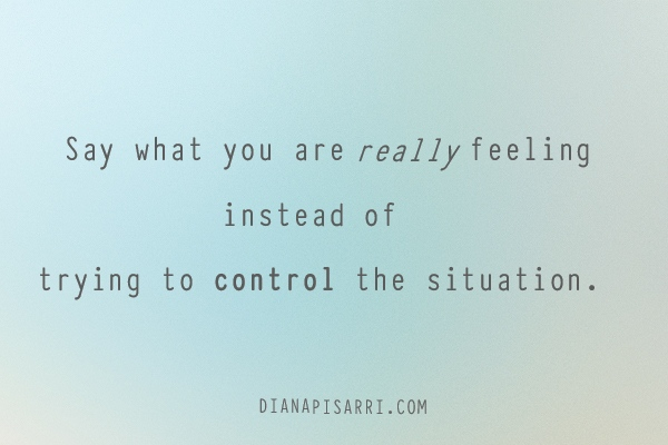 Say what you are really feeling  instead of   trying to control the situation.