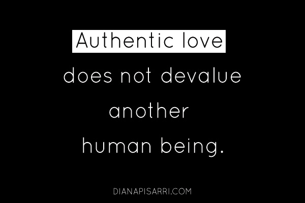 Authentic love does not devalue another human being.