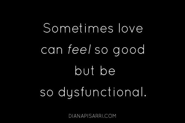 Sometimes love can feel so good but be so dysfunctional.