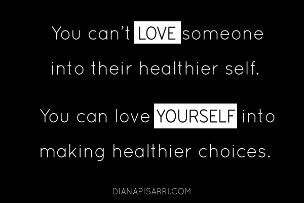 You can't love someone into their healthier self. You can love yourself into making healthier choices.