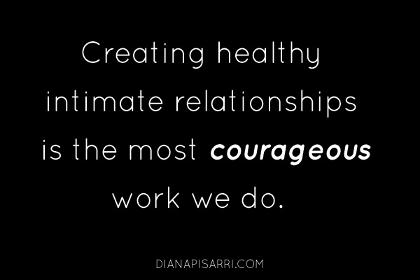 Creating healthy intimate relationships is the most courageous work we do.