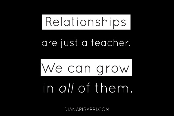 Relationships are just a teacher. We can grow in all of them.