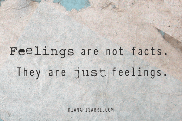 Feelings are not facts. They are just feelings.