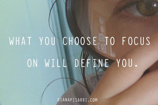 What you choose to focus on will define you.