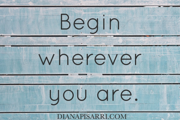 Begin wherever you are.