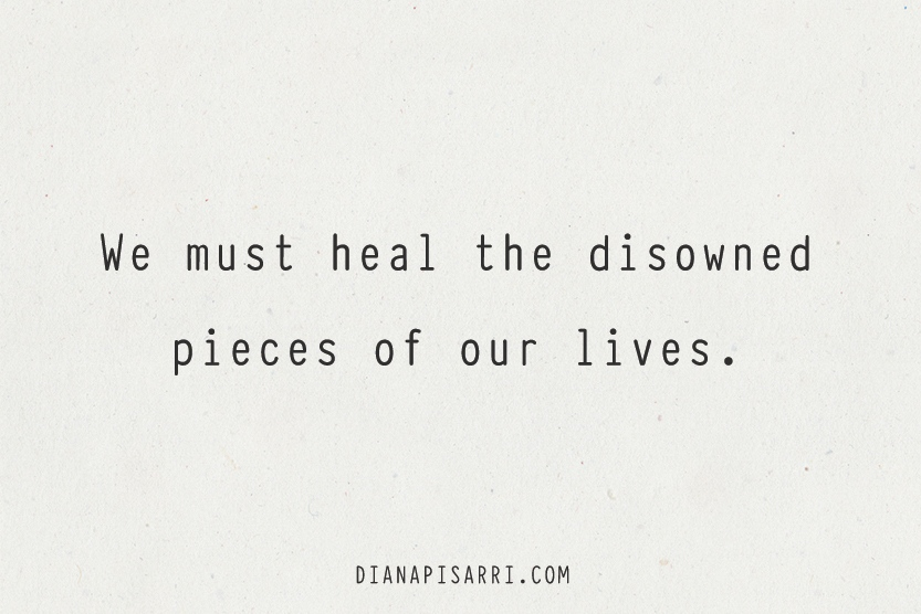 We must heal the disowned pieces of our lives.