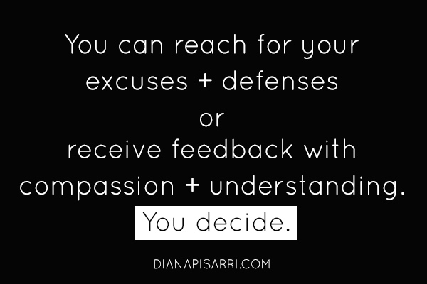 You can reach for your excuses + defenses  or receive feedback with compassion + understanding.  You decide.