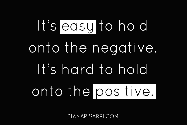 It's easy to hold onto the negative.  It's hard to hold onto the positive.