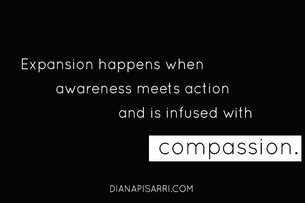 Expansion happens when awareness meets action and is infused with compassion