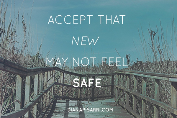 Accept that new may not feel SAFE.