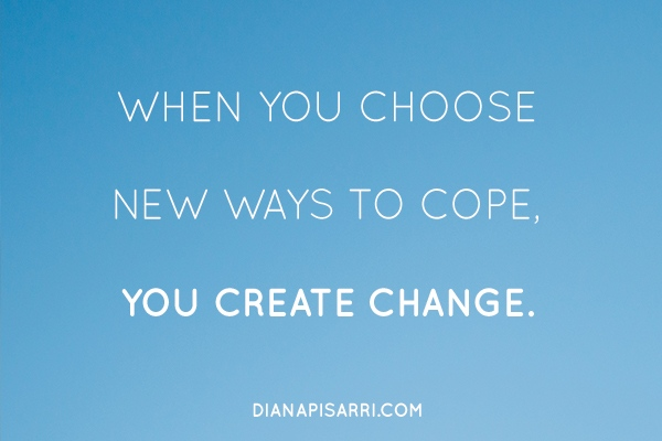 When you choose new ways to cope, you create change.