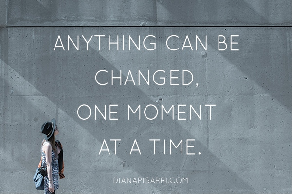 Anything can be changed, one moment at a time.