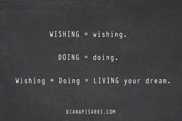 WISHING = wishing.  DOING = doing.  Wishing + Doing = LIVING YOUR DREAM.
