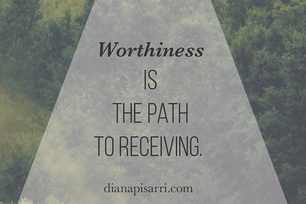 Worthiness is the path to receiving.