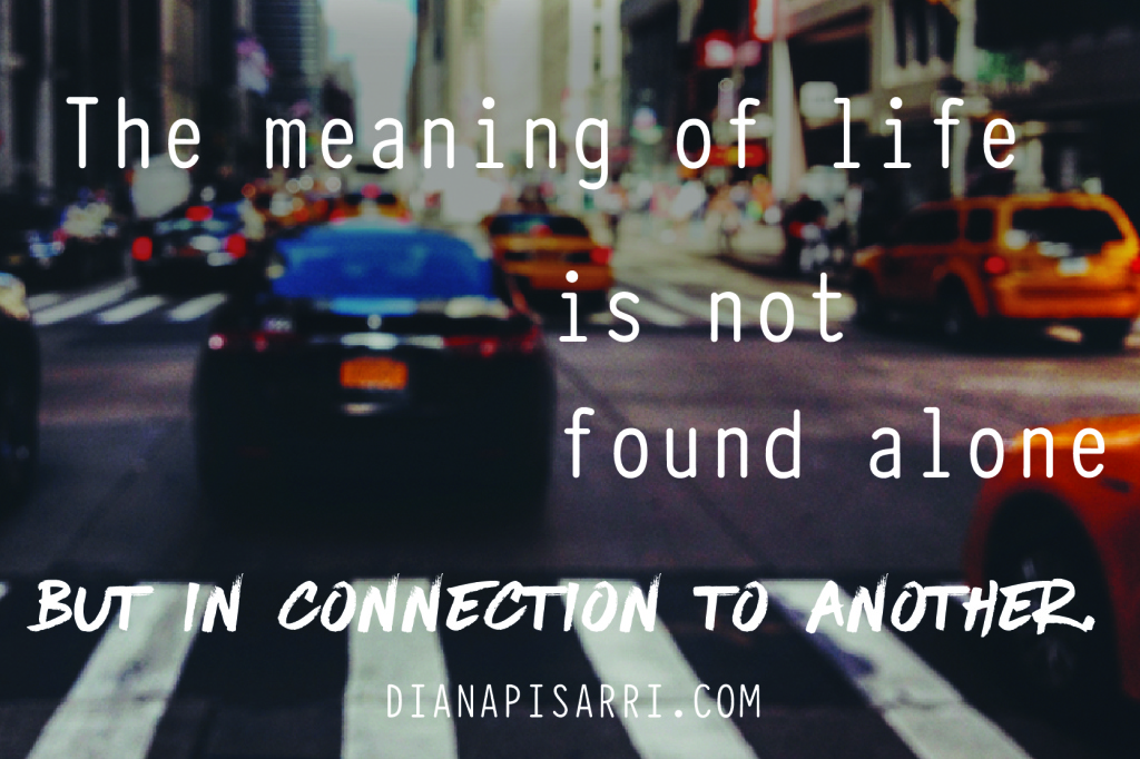 The meaning of life is not found alone but in connection to another.