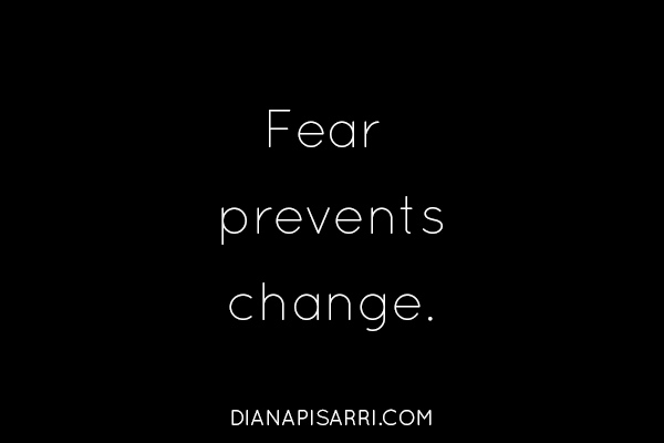 Fear prevents change.