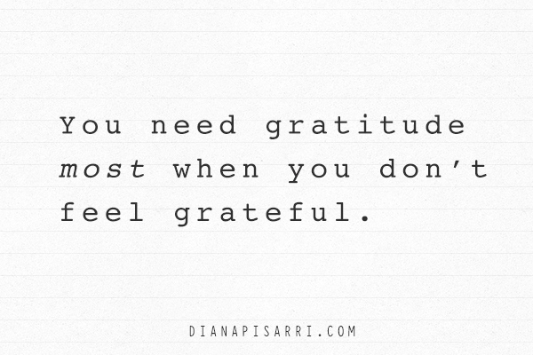 You need gratitude most when you don't feel grateful.