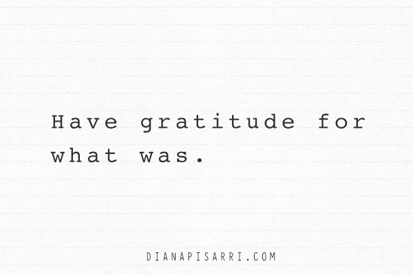 Have gratitude for what was.