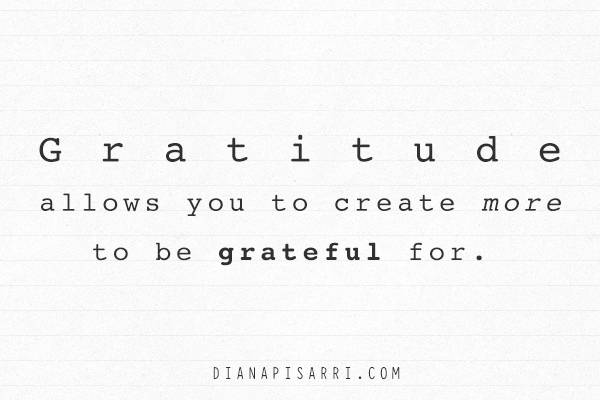 Gratitude allows you to create more to be grateful for.