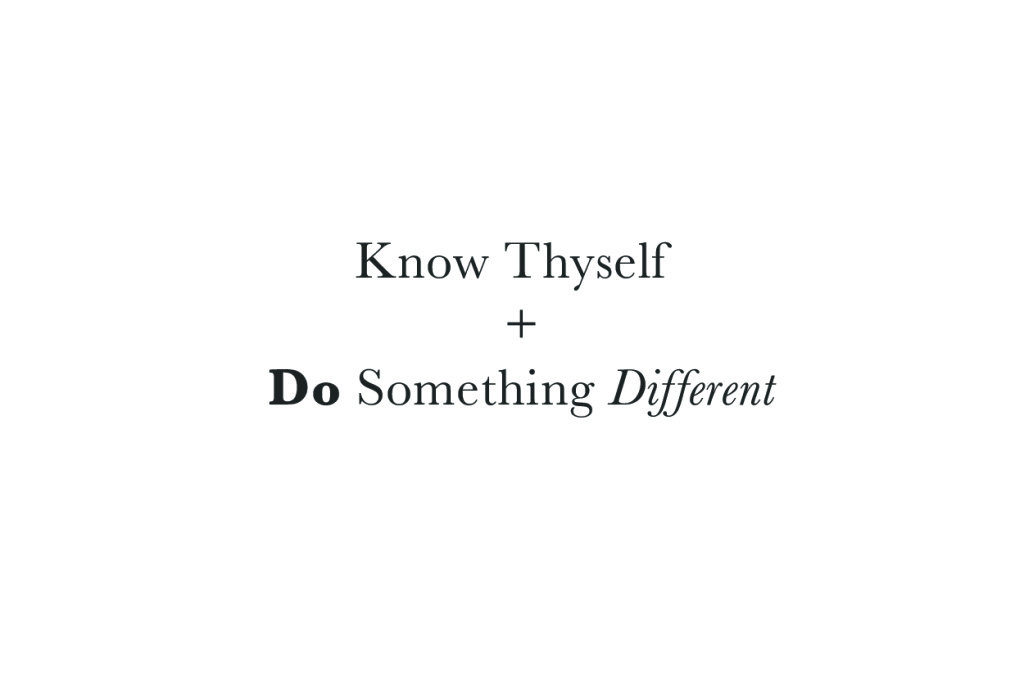 Know Thyself + Do Something Different