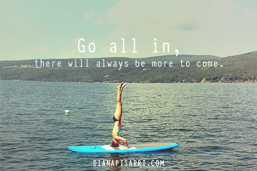 Go all in.                                             there will always be more to come.