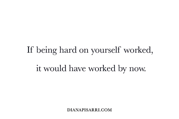 If being hard on yourself worked, it would have worked by now.