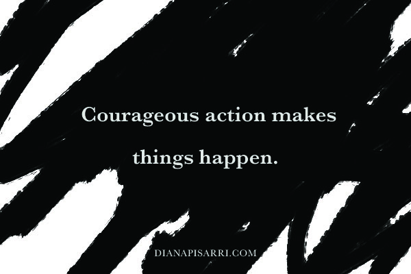 Courageous action makes things happen.