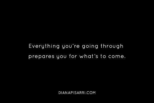 Everything you're going through prepares you for what's to come.