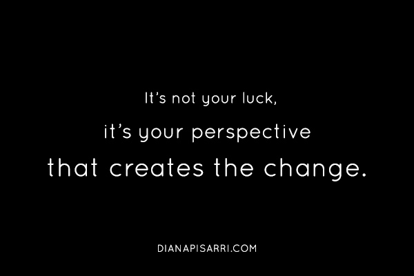 It's not your luck, it's your perspective that creates the change