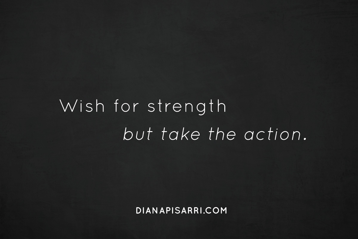 Wish for strength but take the action.