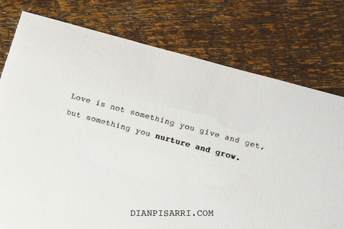 Love is not something you give and get, but something you nurture and grow.