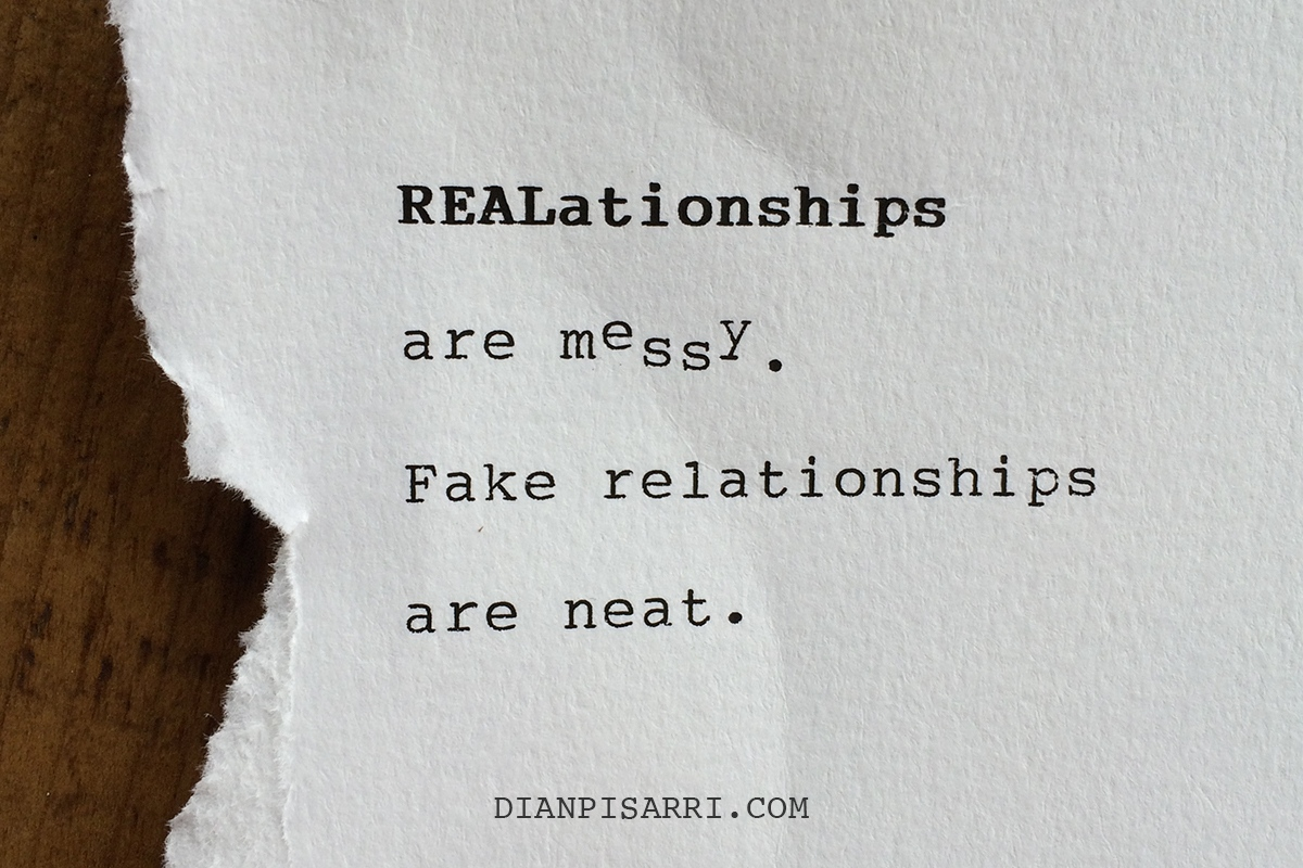 REALationships are messy.Fake relationships are neat.