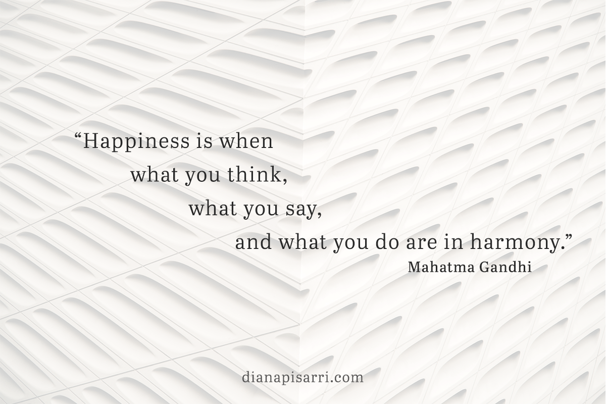 """Happiness is         when what you think,                   what you say,                           and what you do are in harmony.""  ― Mahatma Gandhi"