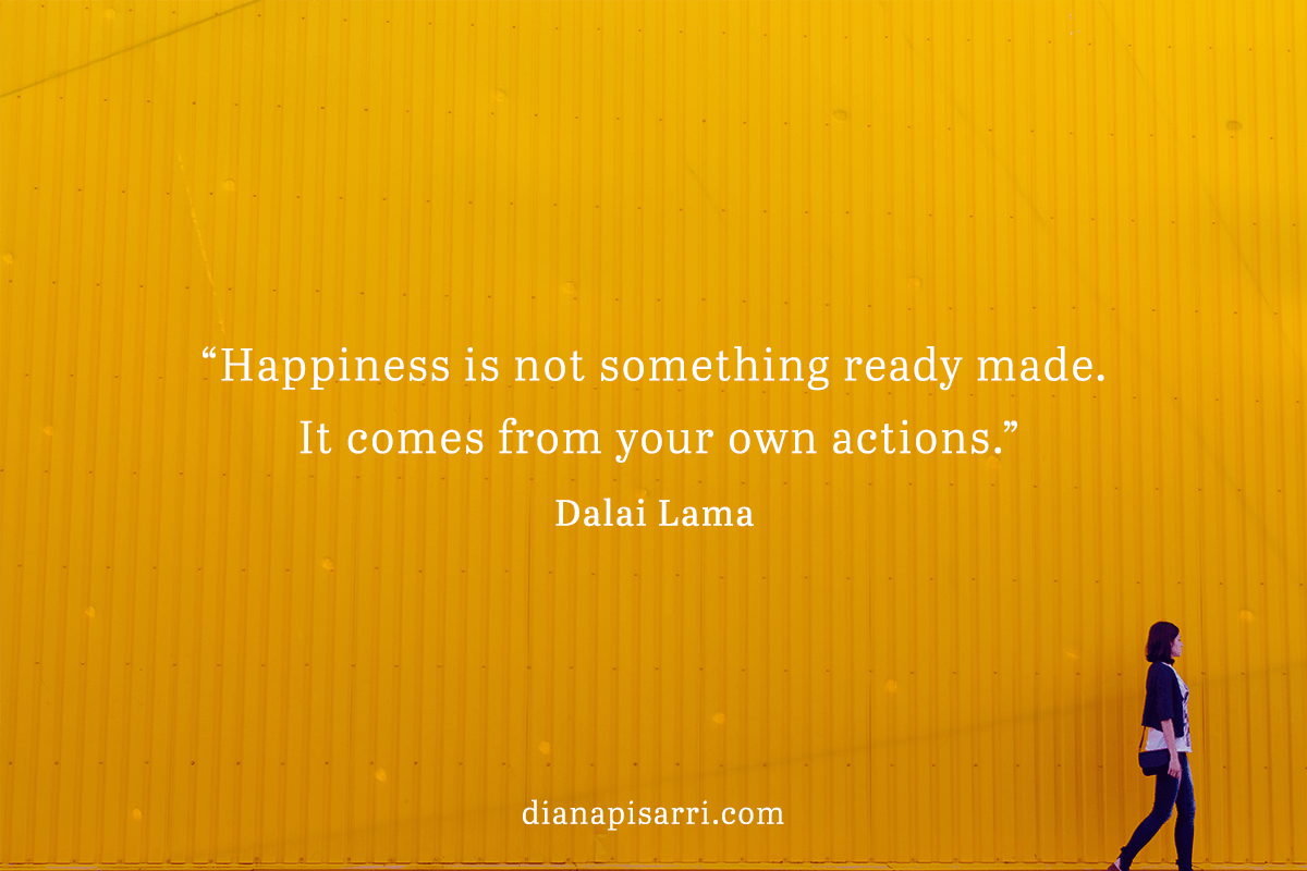 """Happiness is not something ready made. It comes from your own actions.""  ― Dalai Lama"
