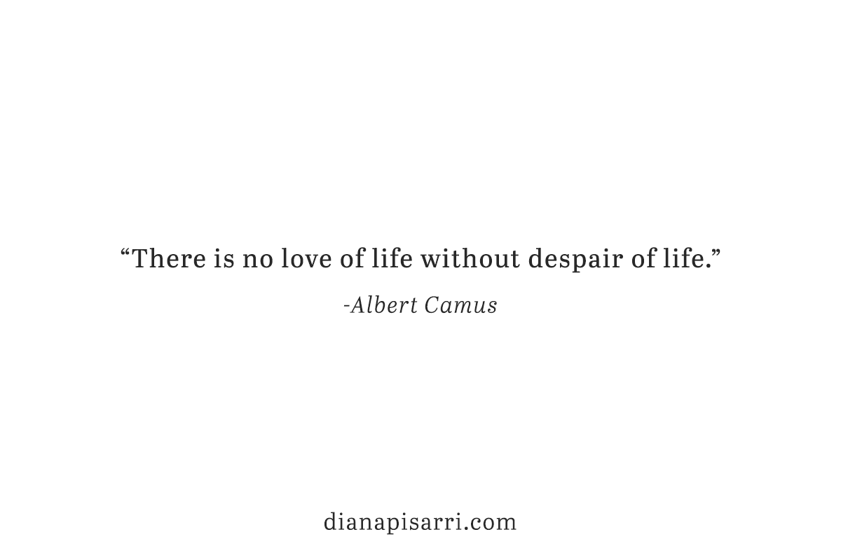 """There is no love of life without despair of life."" ~Albert Camus"