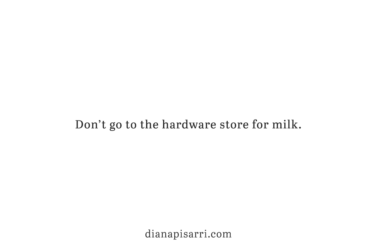 Don't go to the hardware store for milk.