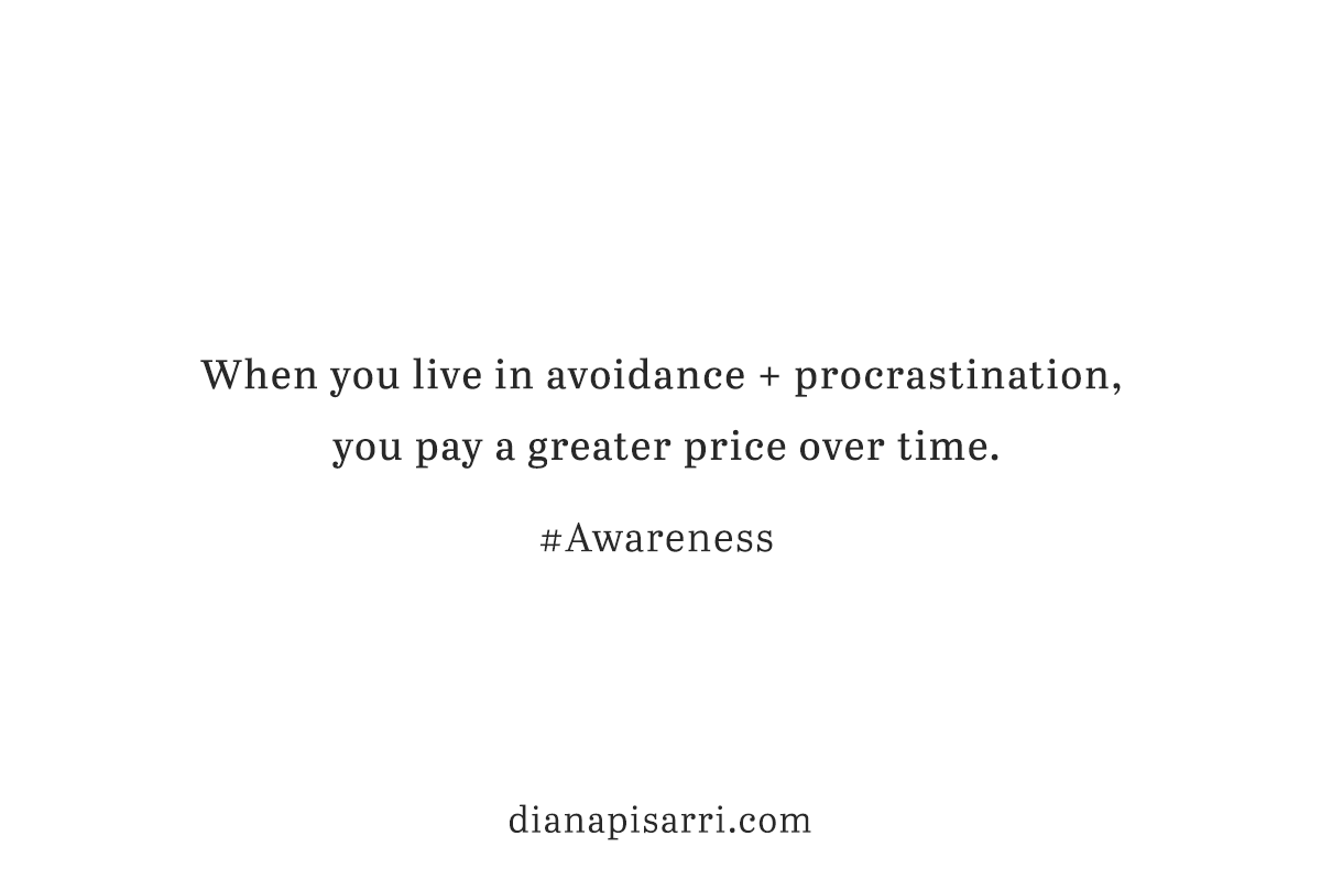 When you live in avoidance + procrastination, you pay a greater price over time.   #Awareness