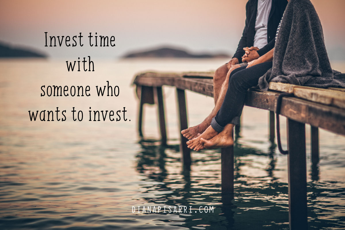 Invest time with someone who wants to invest.