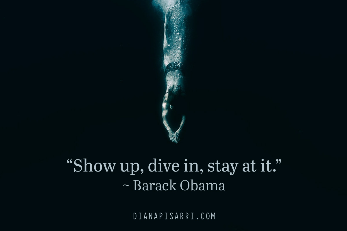 """Show up, dive in, stay at it."" ~ Barack Obama"